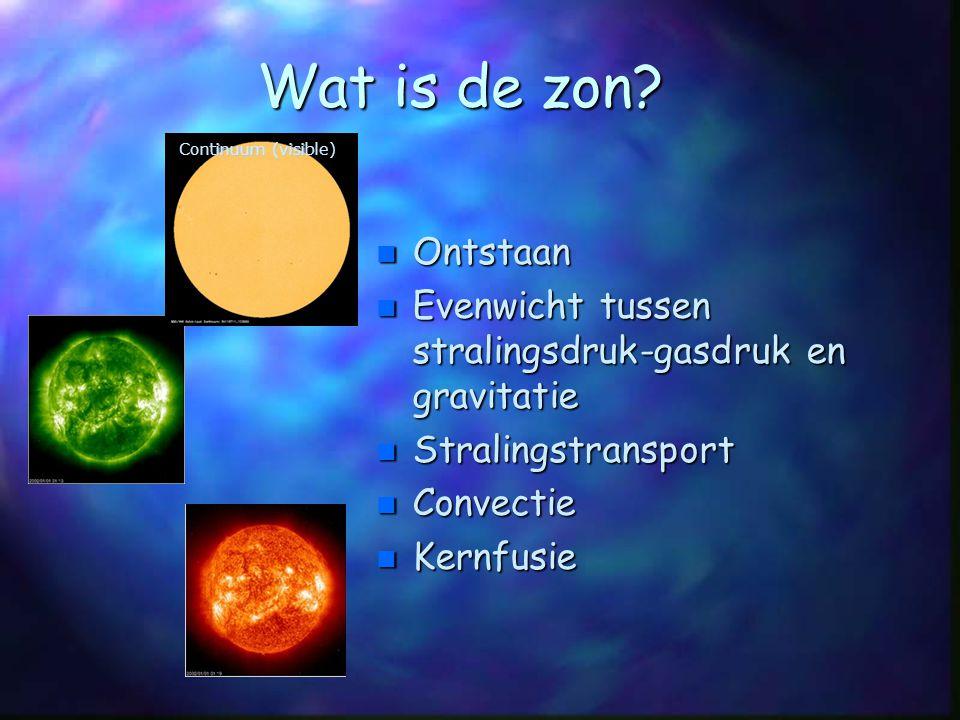 Wat is de zon Continuum (visible) Ontstaan. Evenwicht tussen stralingsdruk-gasdruk en gravitatie.