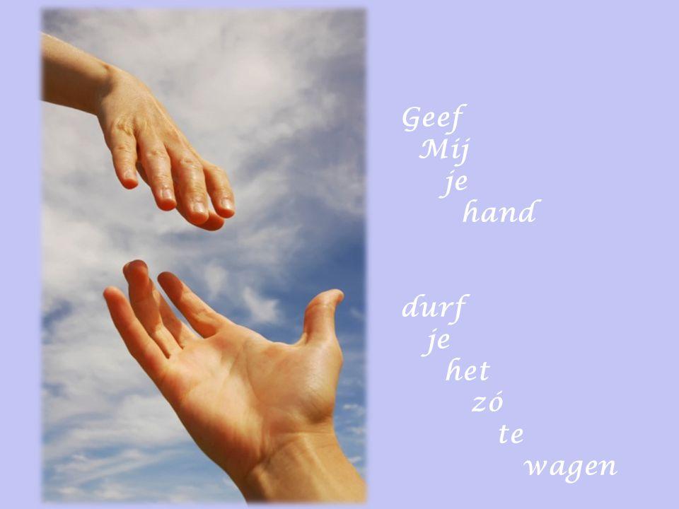 Geef Mij je hand durf het zó te wagen