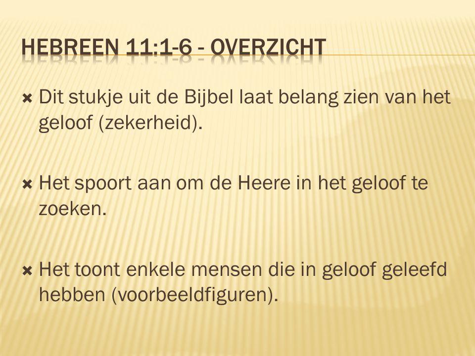 Hebreen 11:1-6 - overzicht Dit stukje uit de Bijbel laat belang zien van het geloof (zekerheid). Het spoort aan om de Heere in het geloof te zoeken.