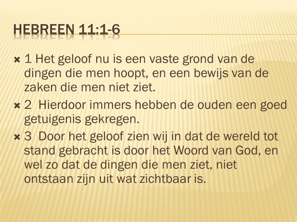 Hebreen 11:1-6 1 Het geloof nu is een vaste grond van de dingen die men hoopt, en een bewijs van de zaken die men niet ziet.