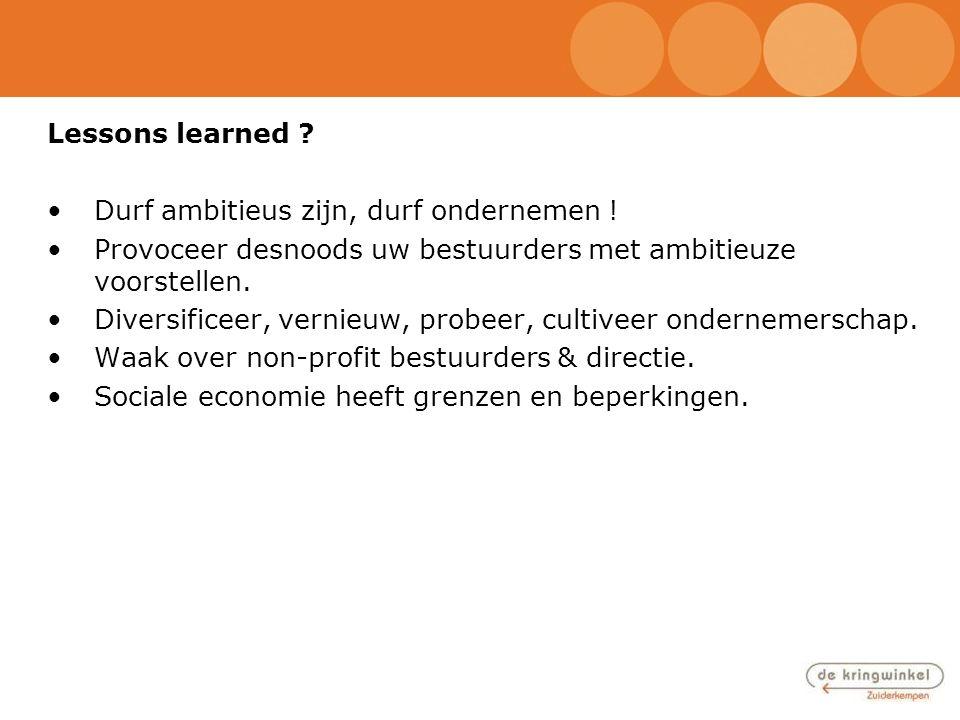 Lessons learned Durf ambitieus zijn, durf ondernemen ! Provoceer desnoods uw bestuurders met ambitieuze voorstellen.