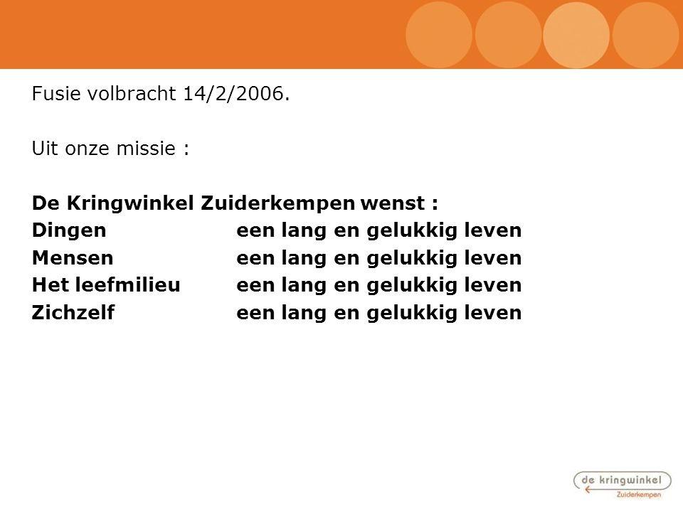 Fusie volbracht 14/2/2006. Uit onze missie : De Kringwinkel Zuiderkempen wenst : Dingen een lang en gelukkig leven.