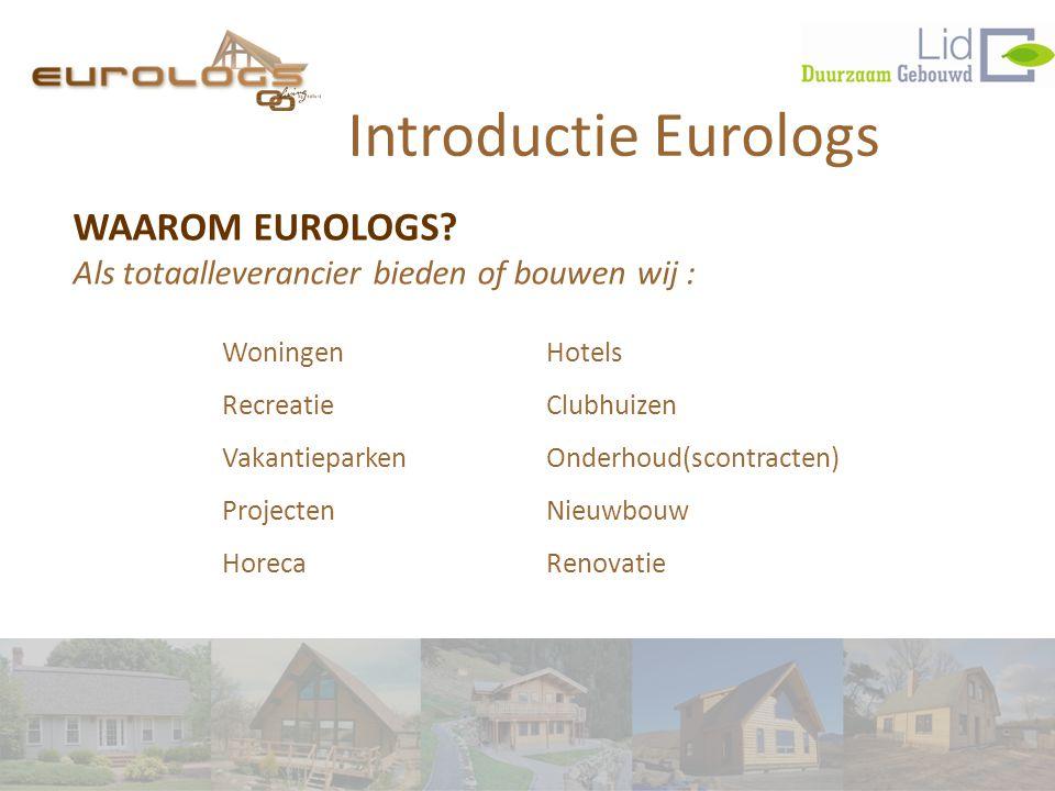 Introductie Eurologs WAAROM EUROLOGS Als totaalleverancier bieden of bouwen wij : Woningen. Recreatie.