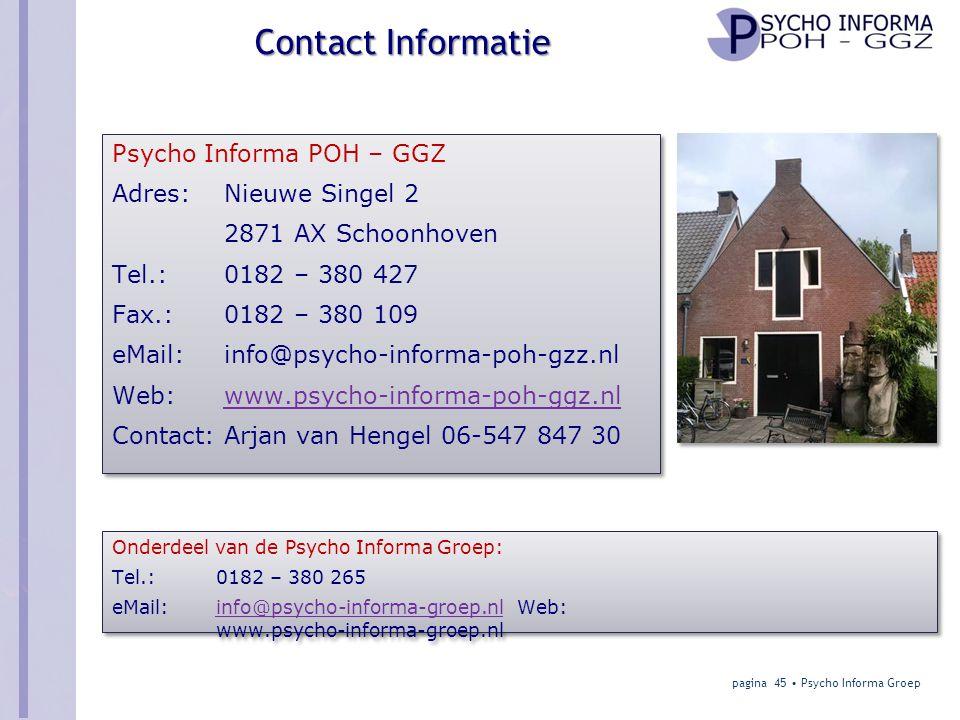 Psycho Informa POH – GGZ Adres: Nieuwe Singel 2 2871 AX Schoonhoven Tel.: 0182 – 380 427 Fax.: 0182 – 380 109 eMail: info@psycho-informa-poh-gzz.nl Web: www.psycho-informa-poh-ggz.nl Contact: Arjan van Hengel 06-547 847 30