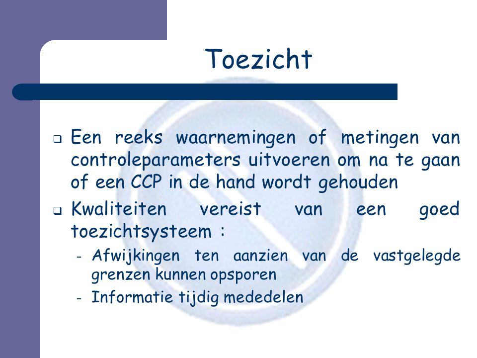 Toezicht Een reeks waarnemingen of metingen van controleparameters uitvoeren om na te gaan of een CCP in de hand wordt gehouden.