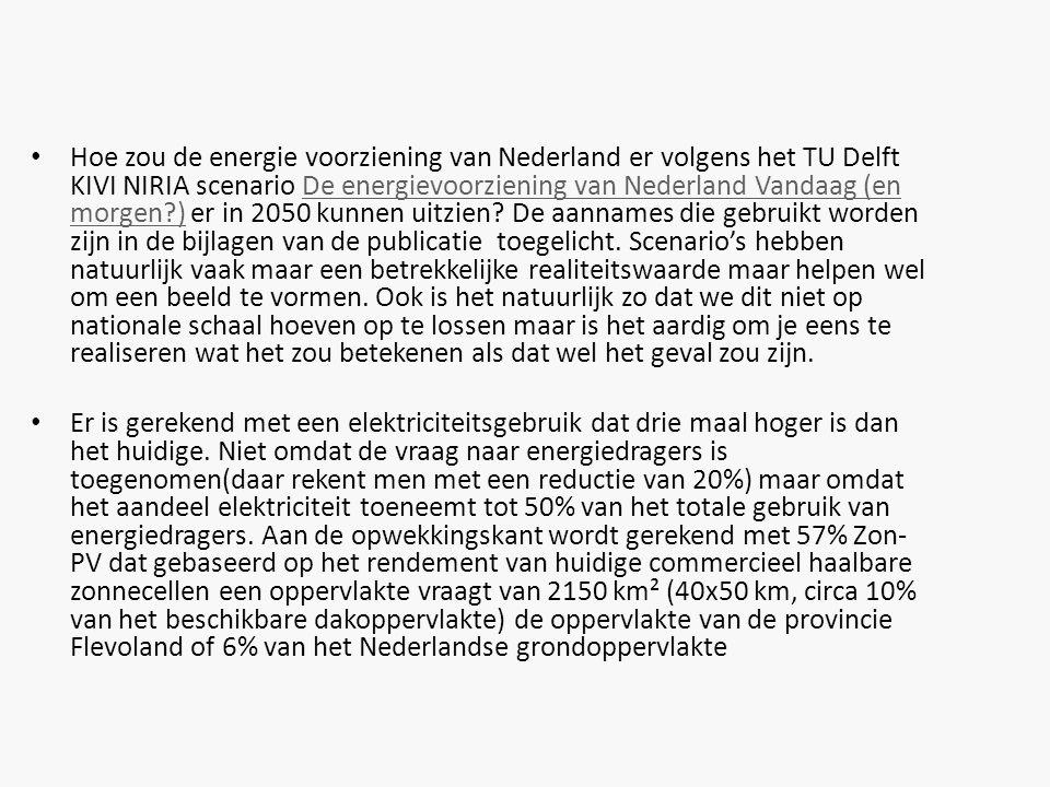 Hoe zou de energie voorziening van Nederland er volgens het TU Delft KIVI NIRIA scenario De energievoorziening van Nederland Vandaag (en morgen ) er in 2050 kunnen uitzien De aannames die gebruikt worden zijn in de bijlagen van de publicatie toegelicht. Scenario's hebben natuurlijk vaak maar een betrekkelijke realiteitswaarde maar helpen wel om een beeld te vormen. Ook is het natuurlijk zo dat we dit niet op nationale schaal hoeven op te lossen maar is het aardig om je eens te realiseren wat het zou betekenen als dat wel het geval zou zijn.