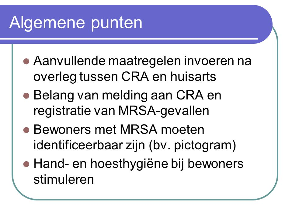 Algemene punten Aanvullende maatregelen invoeren na overleg tussen CRA en huisarts. Belang van melding aan CRA en registratie van MRSA-gevallen.