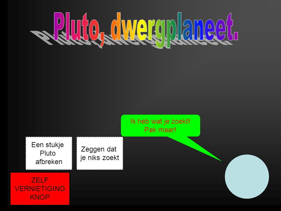 Pluto, dwergplaneet. Ik heb wat je zoekt! Pak maar! Een stukje