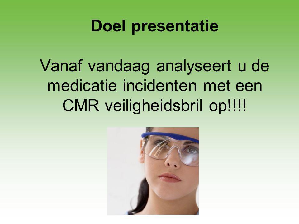 Doel presentatie Vanaf vandaag analyseert u de medicatie incidenten met een CMR veiligheidsbril op!!!!