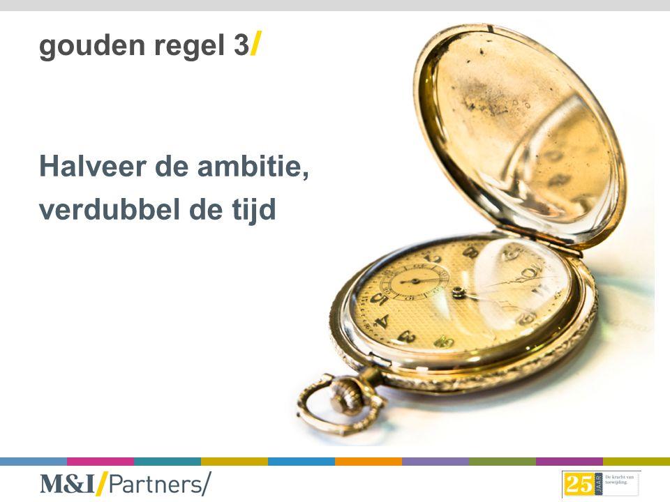 gouden regel 3/ Halveer de ambitie, verdubbel de tijd
