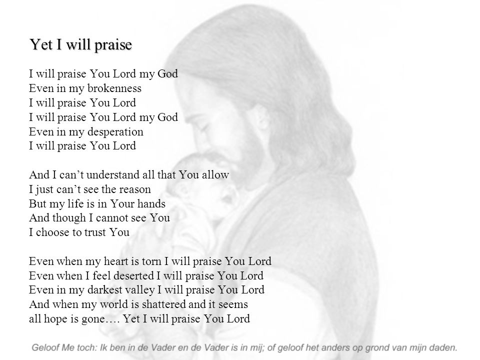 Yet I will praise I will praise You Lord my God Even in my brokenness