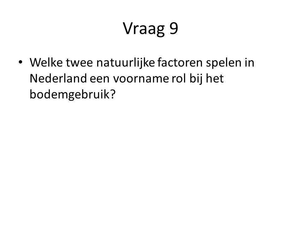Vraag 9 Welke twee natuurlijke factoren spelen in Nederland een voorname rol bij het bodemgebruik