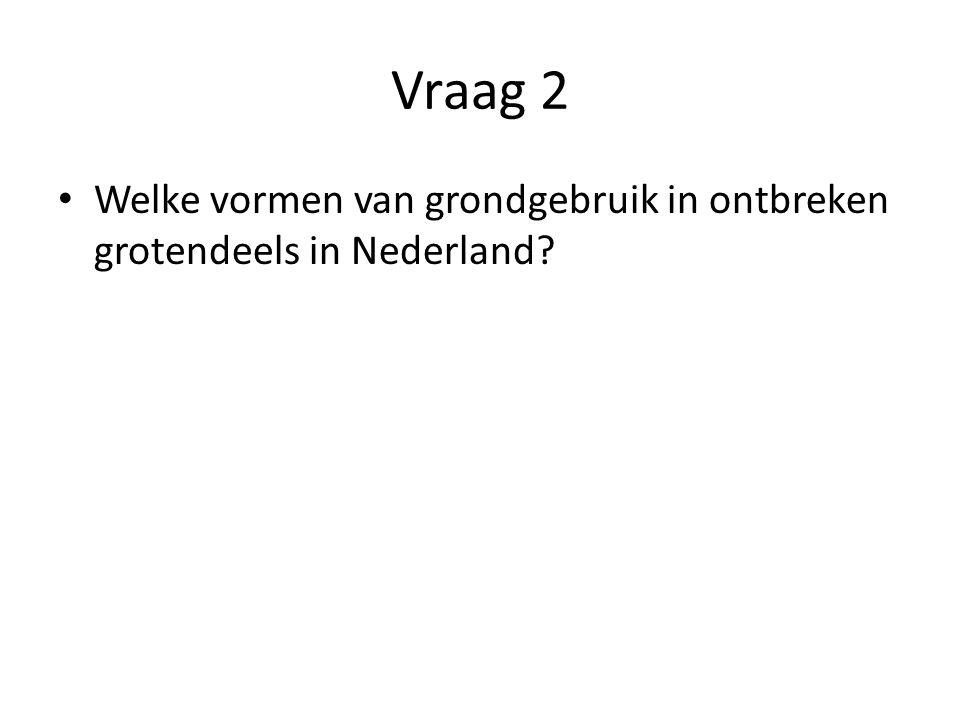 Vraag 2 Welke vormen van grondgebruik in ontbreken grotendeels in Nederland