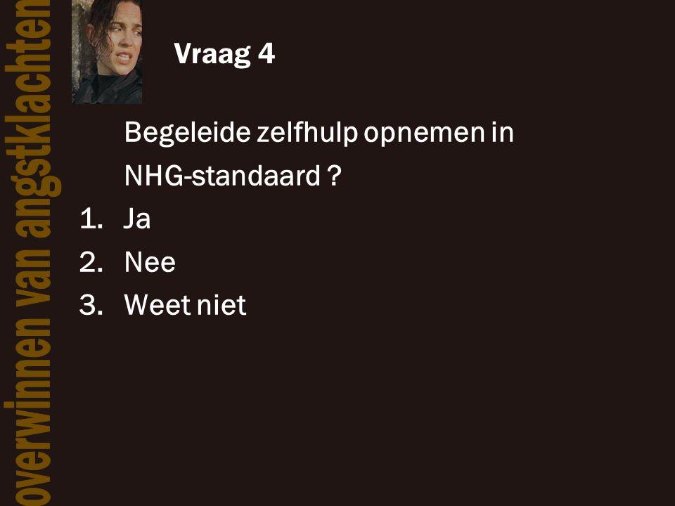 Vraag 4 Begeleide zelfhulp opnemen in NHG-standaard Ja Nee Weet niet