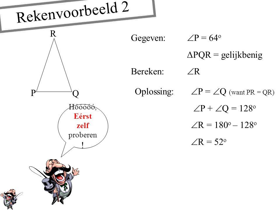 Rekenvoorbeeld 2 R Gegeven: P = 64o ΔPQR = gelijkbenig Bereken: R