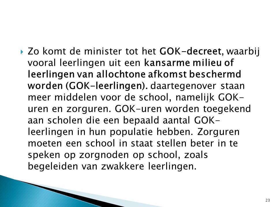 Zo komt de minister tot het GOK-decreet, waarbij vooral leerlingen uit een kansarme milieu of leerlingen van allochtone afkomst beschermd worden (GOK-leerlingen).