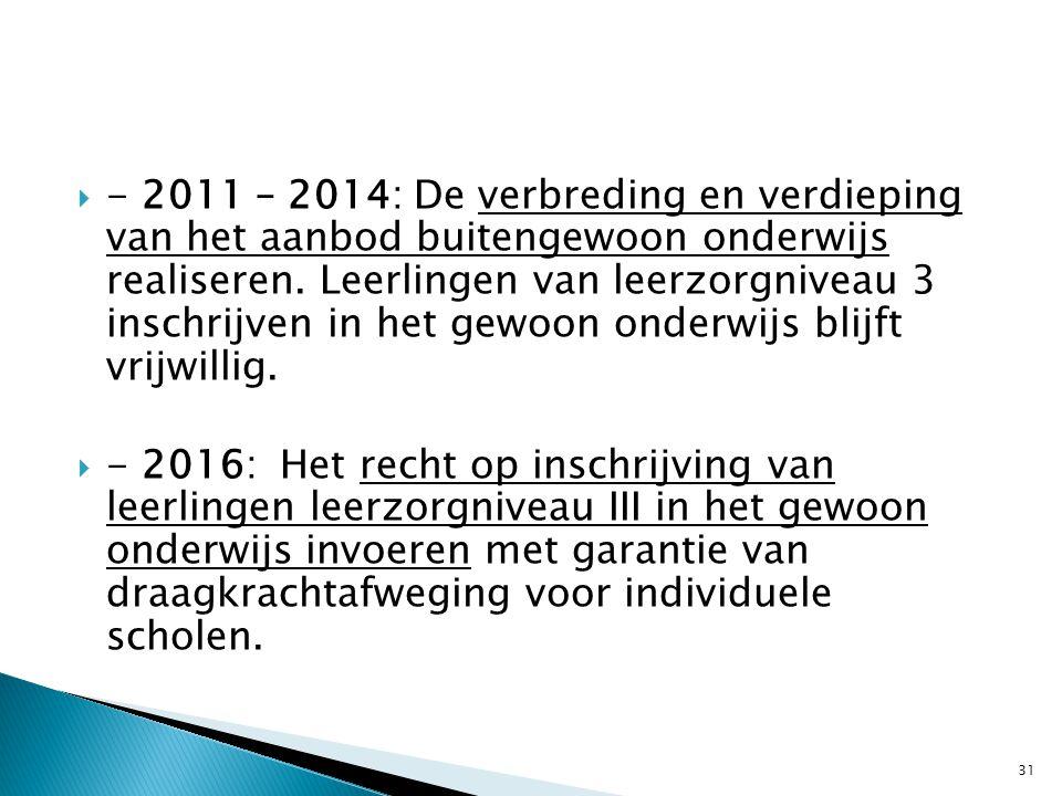 - 2011 – 2014: De verbreding en verdieping van het aanbod buitengewoon onderwijs realiseren. Leerlingen van leerzorgniveau 3 inschrijven in het gewoon onderwijs blijft vrijwillig.