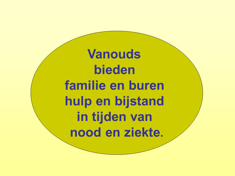 Vanouds bieden familie en buren hulp en bijstand in tijden van nood en ziekte.