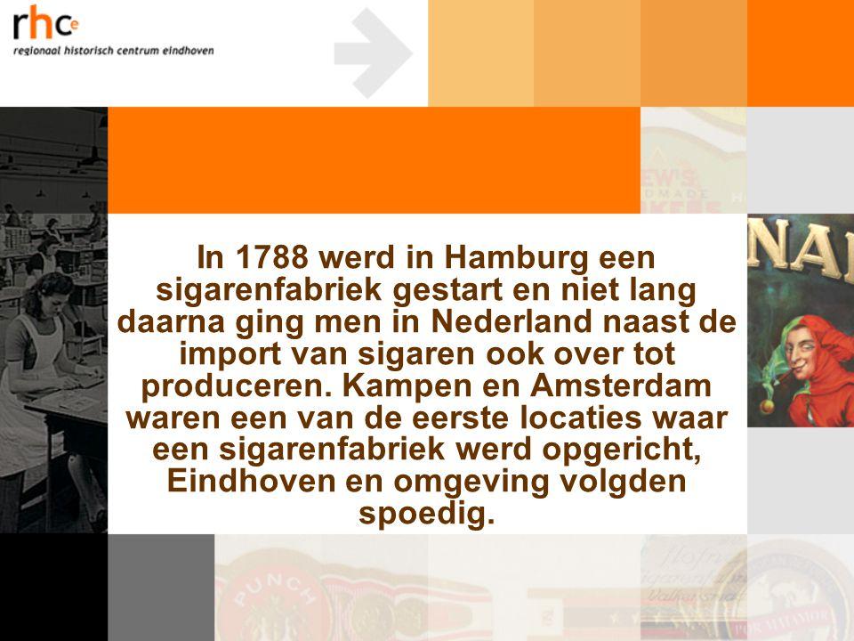 In 1788 werd in Hamburg een sigarenfabriek gestart en niet lang daarna ging men in Nederland naast de import van sigaren ook over tot produceren.