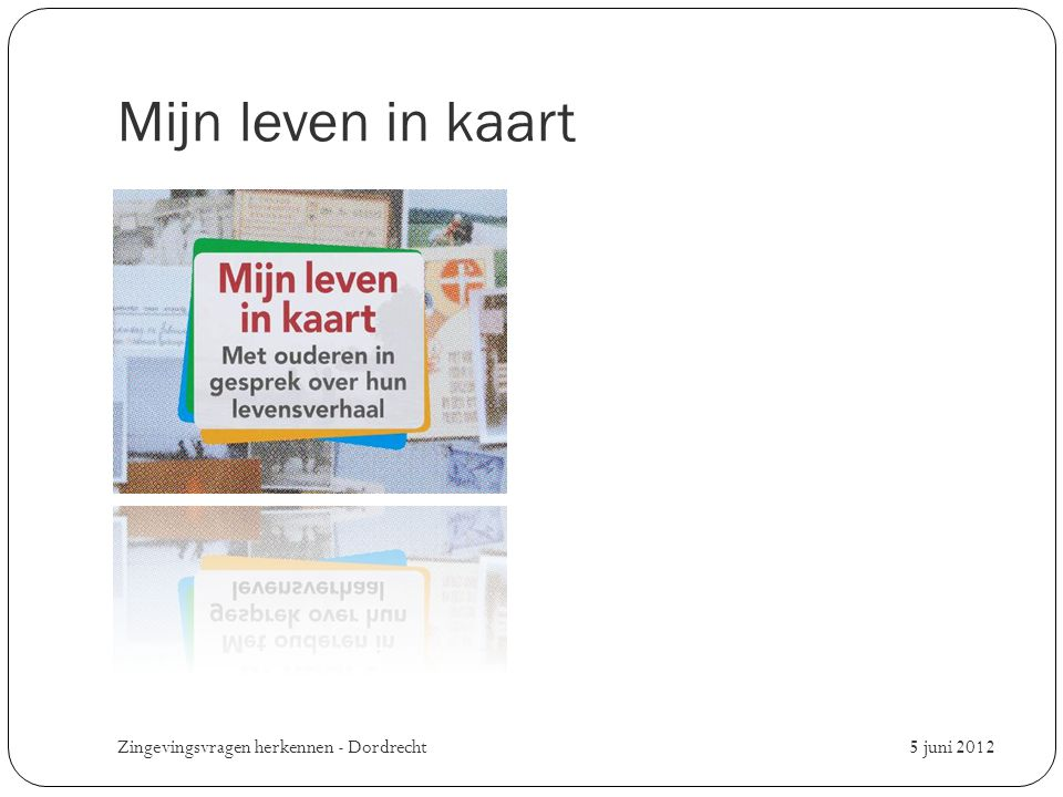 Mijn leven in kaart Zingevingsvragen herkennen - Dordrecht 5 juni 2012