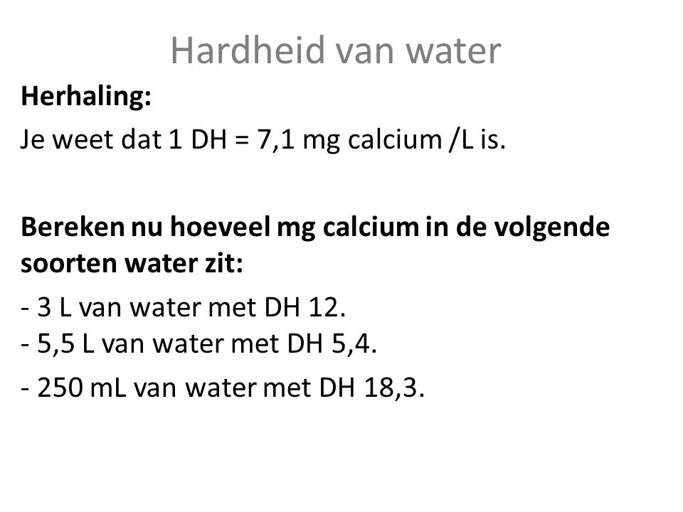 Hardheid van water Herhaling: Je weet dat 1 DH = 7,1 mg calcium /L is.