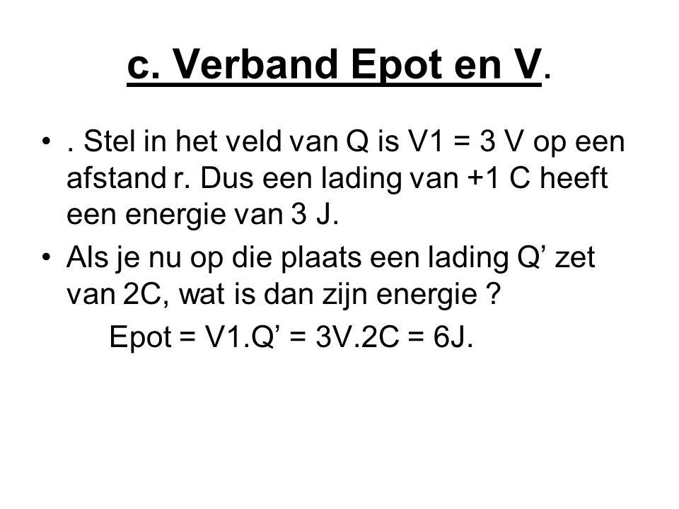 c. Verband Epot en V. . Stel in het veld van Q is V1 = 3 V op een afstand r. Dus een lading van +1 C heeft een energie van 3 J.