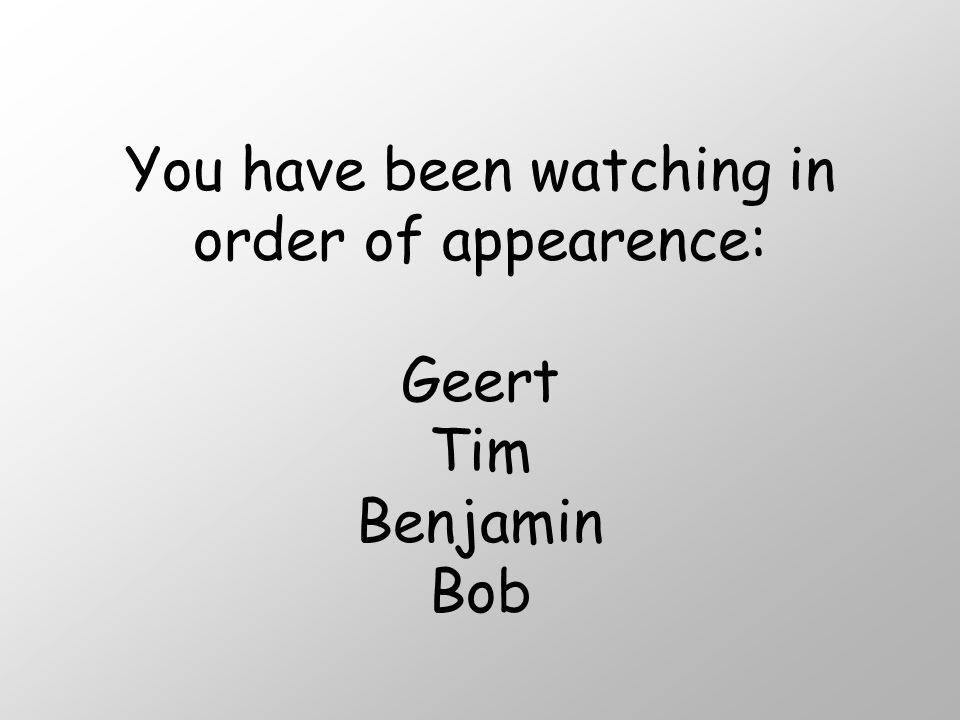 You have been watching in order of appearence: Geert Tim Benjamin Bob