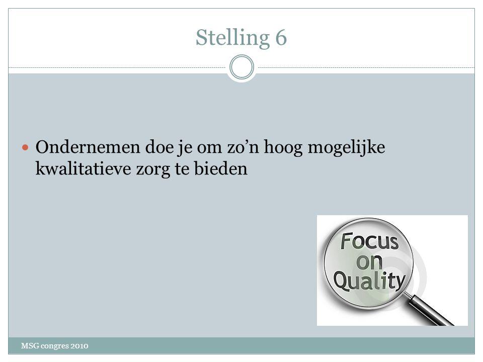 Stelling 6 Ondernemen doe je om zo'n hoog mogelijke kwalitatieve zorg te bieden MSG congres 2010