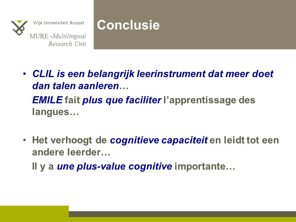 Conclusie CLIL is een belangrijk leerinstrument dat meer doet dan talen aanleren… EMILE fait plus que faciliter l'apprentissage des langues…