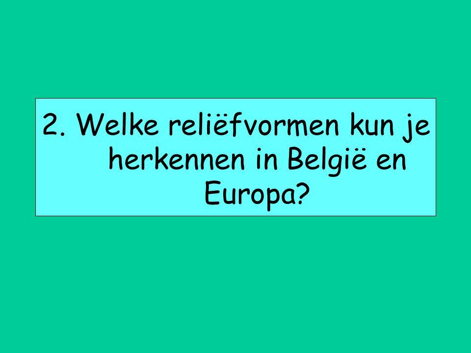 2. Welke reliëfvormen kun je herkennen in België en Europa