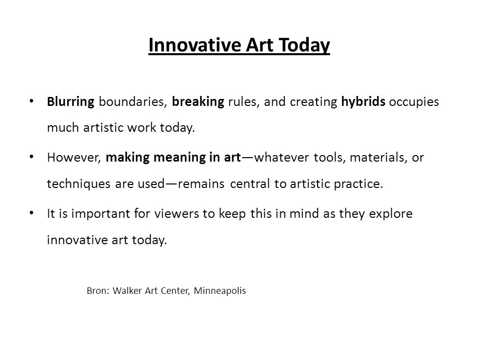 Innovative Art Today Blurring boundaries, breaking rules, and creating hybrids occupies much artistic work today.