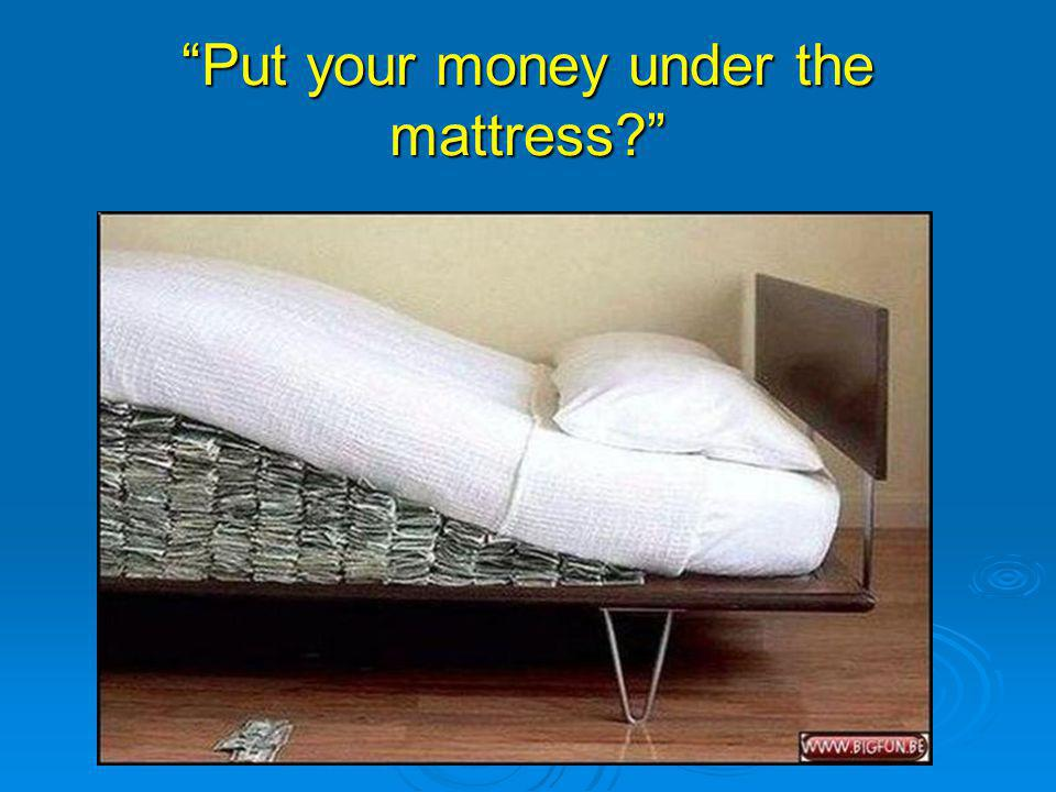 Put your money under the mattress