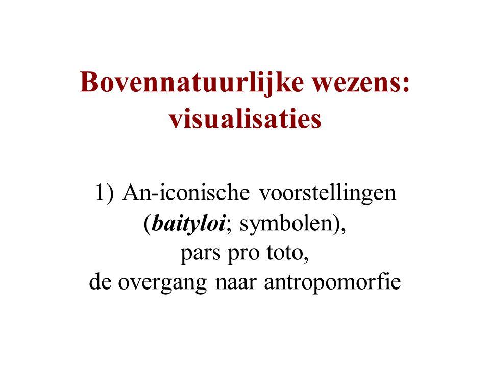 Bovennatuurlijke wezens: visualisaties 1) An-iconische voorstellingen (baityloi; symbolen), pars pro toto, de overgang naar antropomorfie