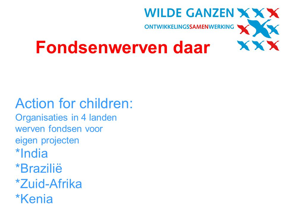 Fondsenwerven daar Action for children: Organisaties in 4 landen werven fondsen voor eigen projecten *India *Brazilië *Zuid-Afrika *Kenia.