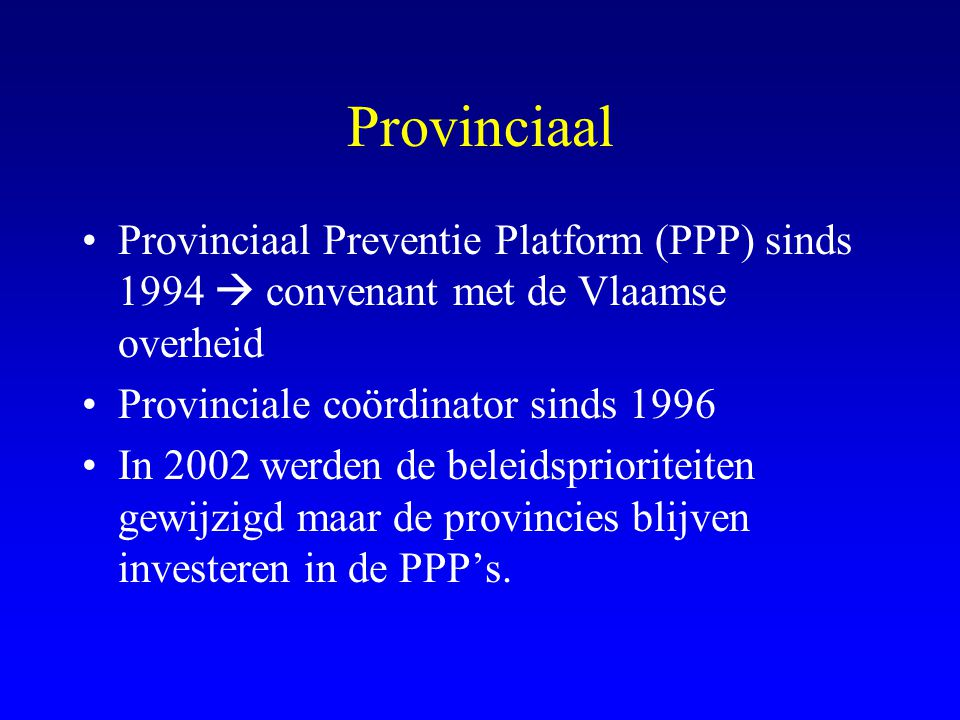 Provinciaal Provinciaal Preventie Platform (PPP) sinds 1994  convenant met de Vlaamse overheid. Provinciale coördinator sinds 1996.
