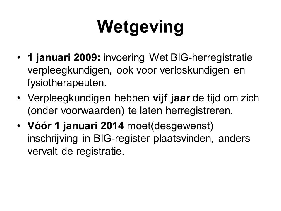 Wetgeving 1 januari 2009: invoering Wet BIG-herregistratie verpleegkundigen, ook voor verloskundigen en fysiotherapeuten.
