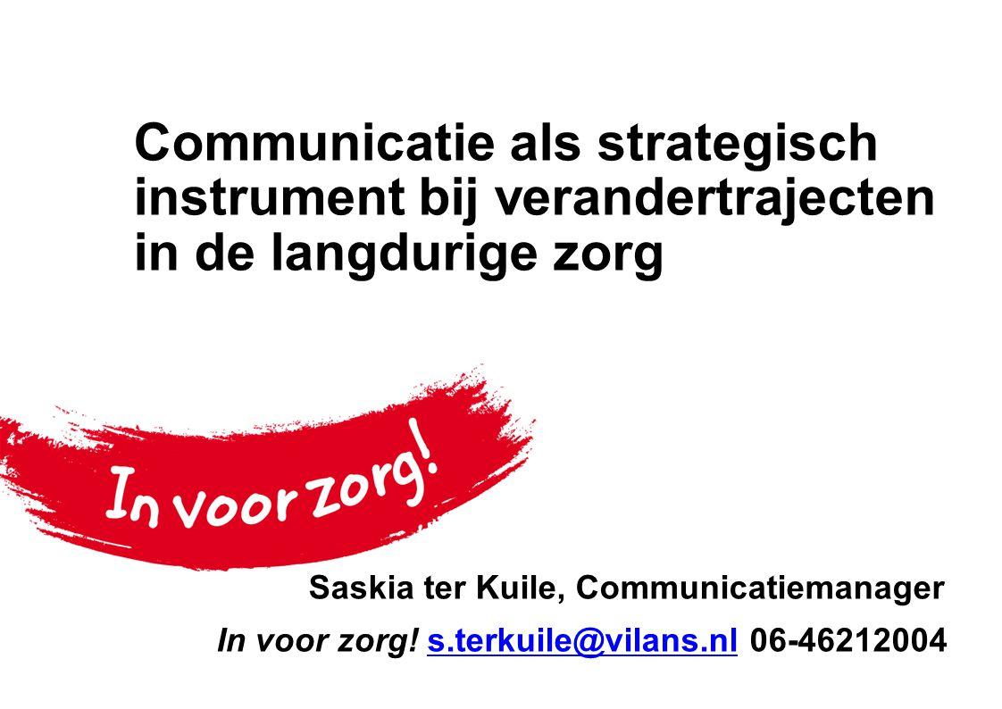 Communicatie als strategisch instrument bij verandertrajecten in de langdurige zorg Saskia ter Kuile, Communicatiemanager In voor zorg.