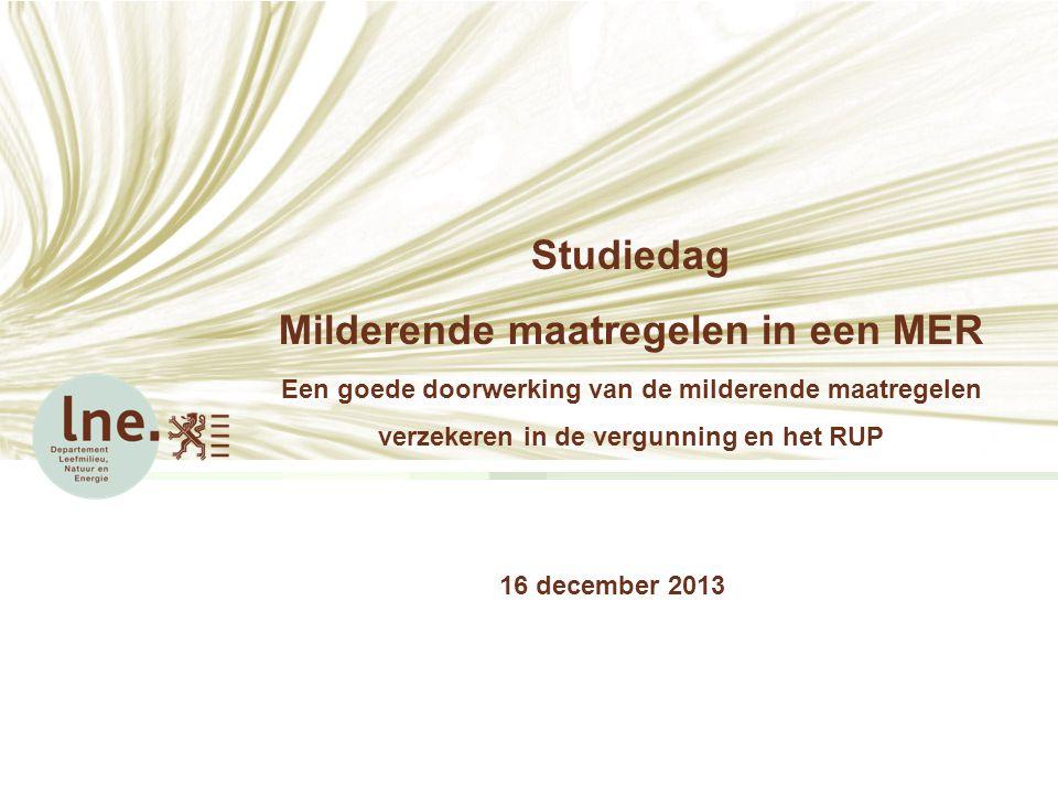 Studiedag Milderende maatregelen in een MER Een goede doorwerking van de milderende maatregelen verzekeren in de vergunning en het RUP