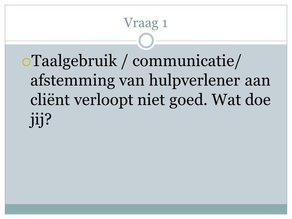 Vraag 1 Taalgebruik / communicatie/ afstemming van hulpverlener aan cliënt verloopt niet goed.