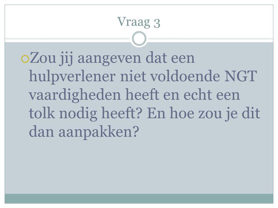 Vraag 3 Zou jij aangeven dat een hulpverlener niet voldoende NGT vaardigheden heeft en echt een tolk nodig heeft.