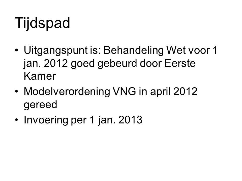 Tijdspad Uitgangspunt is: Behandeling Wet voor 1 jan. 2012 goed gebeurd door Eerste Kamer. Modelverordening VNG in april 2012 gereed.