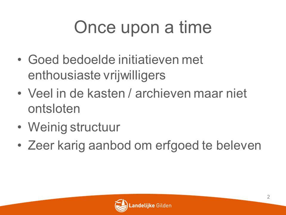 Once upon a time Goed bedoelde initiatieven met enthousiaste vrijwilligers. Veel in de kasten / archieven maar niet ontsloten.