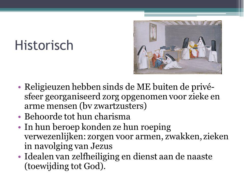 Historisch Religieuzen hebben sinds de ME buiten de privé- sfeer georganiseerd zorg opgenomen voor zieke en arme mensen (bv zwartzusters)