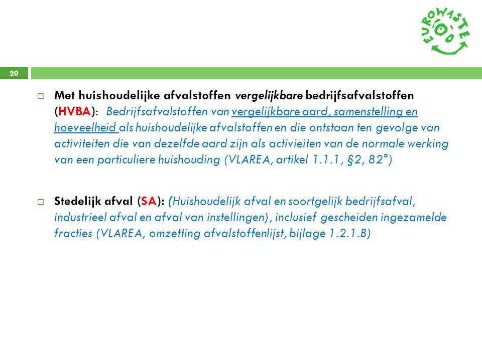Met huishoudelijke afvalstoffen vergelijkbare bedrijfsafvalstoffen (HVBA): Bedrijfsafvalstoffen van vergelijkbare aard, samenstelling en hoeveelheid als huishoudelijke afvalstoffen en die ontstaan ten gevolge van activiteiten die van dezelfde aard zijn als activieiten van de normale werking van een particuliere huishouding (VLAREA, artikel 1.1.1, §2, 82°)