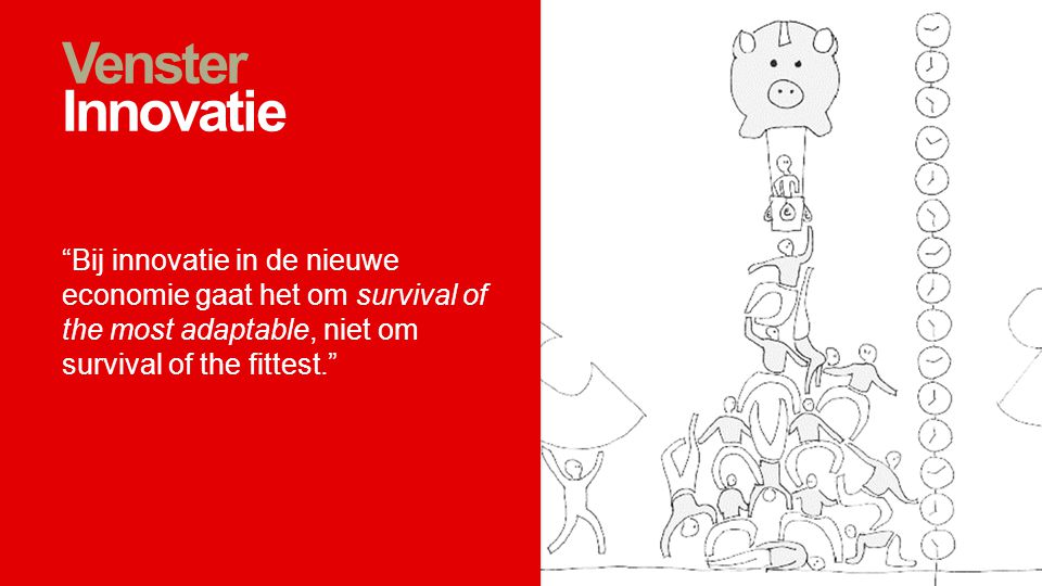 Venster Innovatie Bij innovatie in de nieuwe economie gaat het om survival of the most adaptable, niet om survival of the fittest.