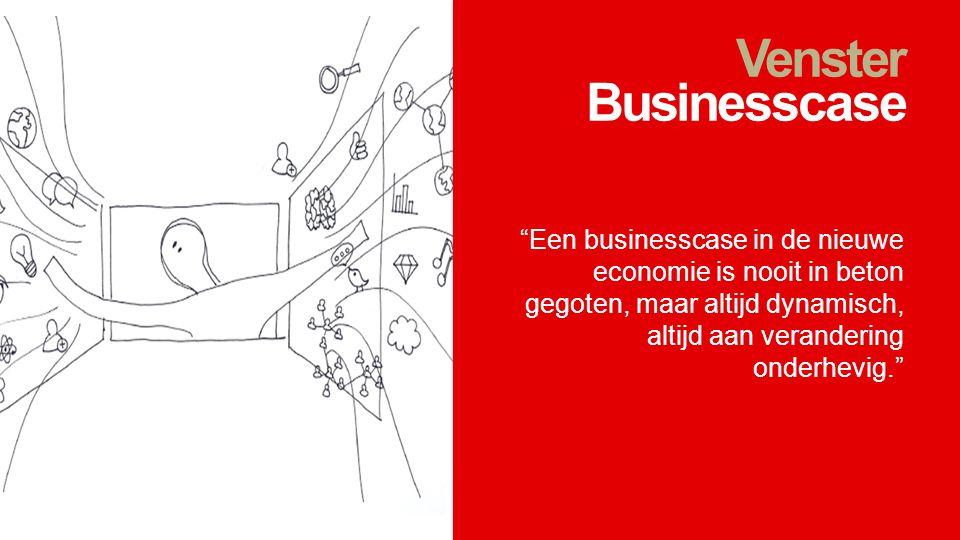 Venster Businesscase Een businesscase in de nieuwe economie is nooit in beton gegoten, maar altijd dynamisch, altijd aan verandering onderhevig.