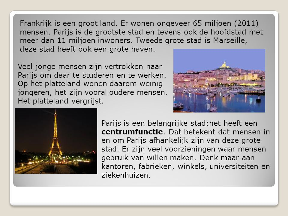 Frankrijk is een groot land. Er wonen ongeveer 65 miljoen (2011) mensen. Parijs is de grootste stad en tevens ook de hoofdstad met meer dan 11 miljoen inwoners. Tweede grote stad is Marseille, deze stad heeft ook een grote haven.