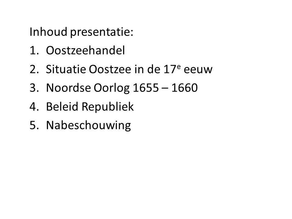 Inhoud presentatie: Oostzeehandel. Situatie Oostzee in de 17e eeuw. Noordse Oorlog 1655 – 1660. Beleid Republiek.