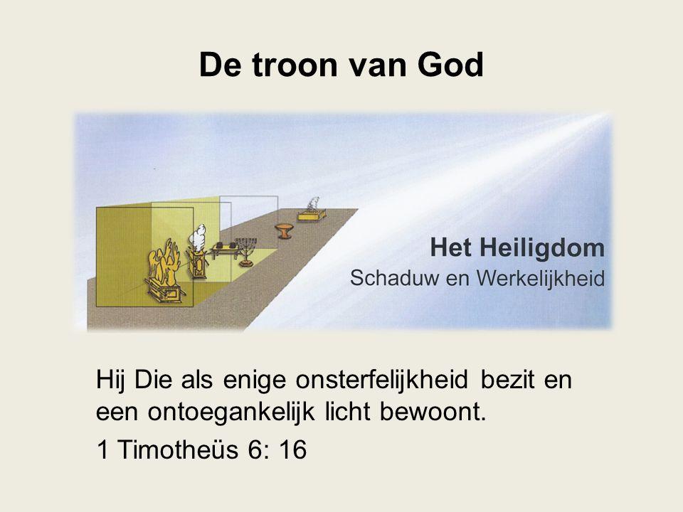 De troon van God Hij Die als enige onsterfelijkheid bezit en een ontoegankelijk licht bewoont.