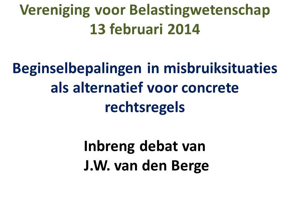 Vereniging voor Belastingwetenschap 13 februari 2014 Beginselbepalingen in misbruiksituaties als alternatief voor concrete rechtsregels Inbreng debat van J.W.